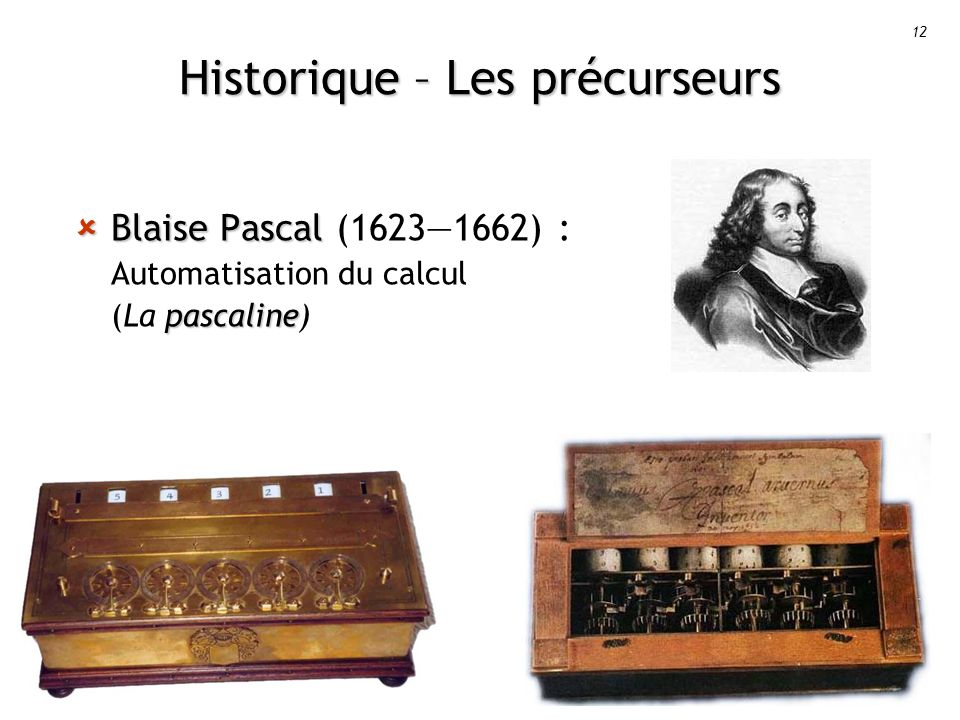 12 Historique – Les précurseurs Blaise Pascal pascaline Blaise Pascal (16231662) : Automatisation du calcul (La pascaline)