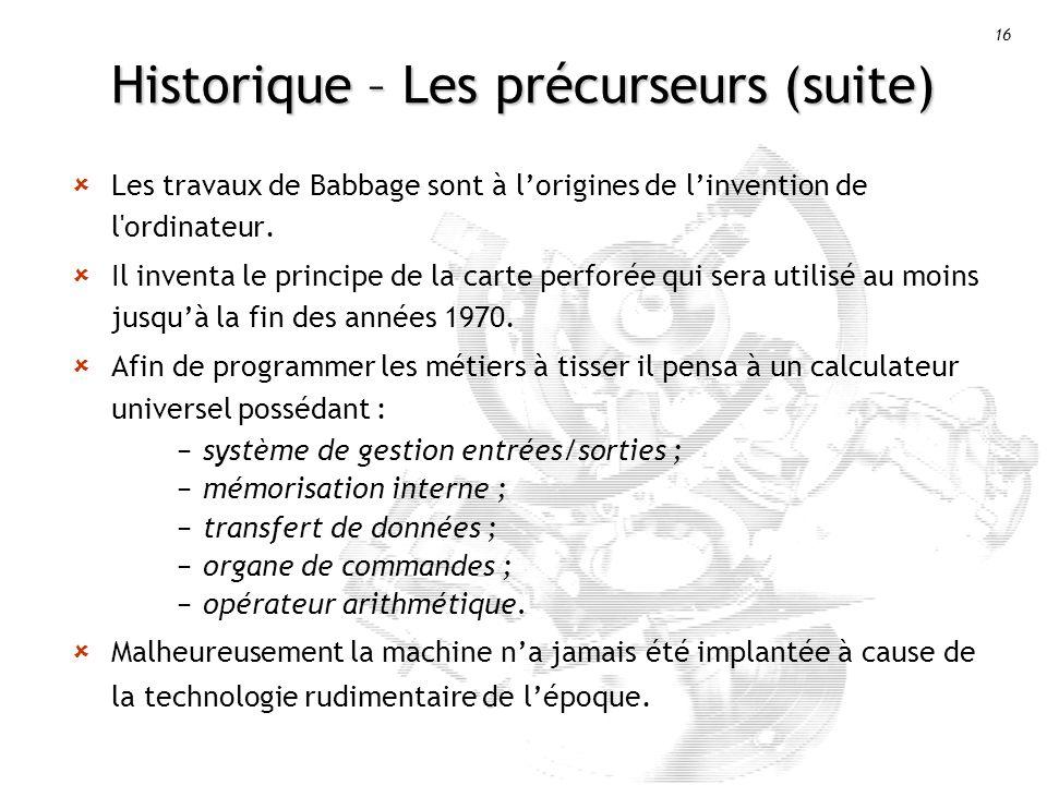 16 Historique – Les précurseurs (suite) Les travaux de Babbage sont à lorigines de linvention de l ordinateur.