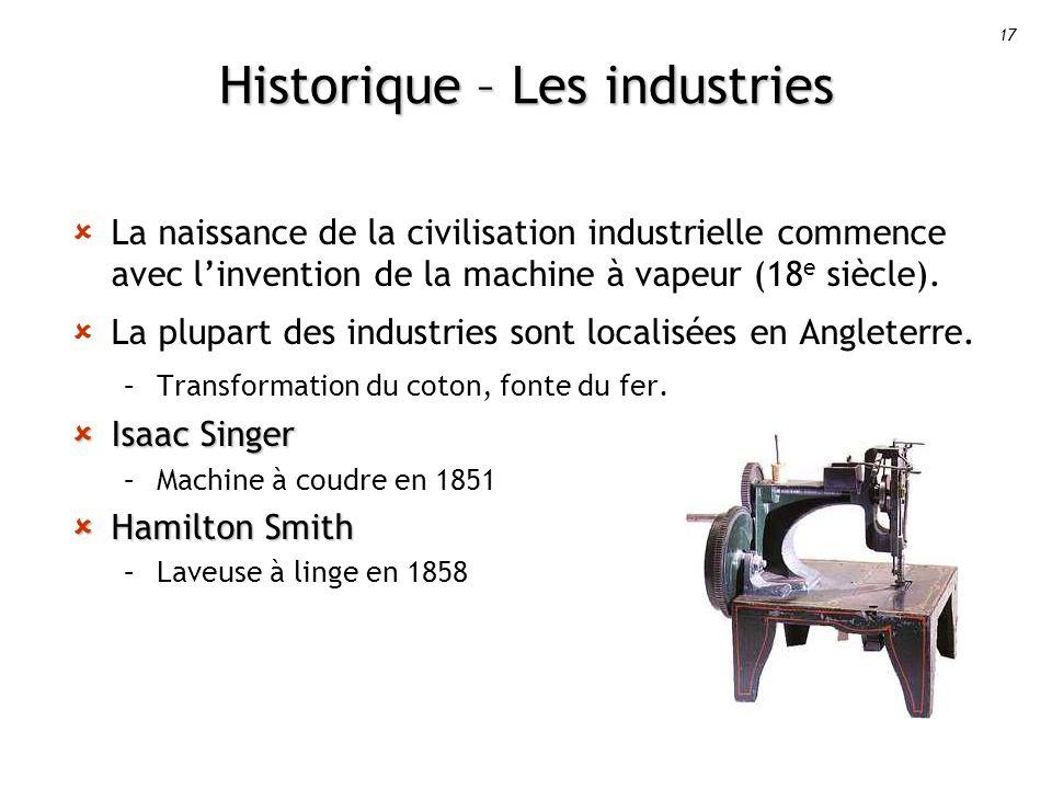 17 Historique – Les industries La naissance de la civilisation industrielle commence avec linvention de la machine à vapeur (18 e siècle).