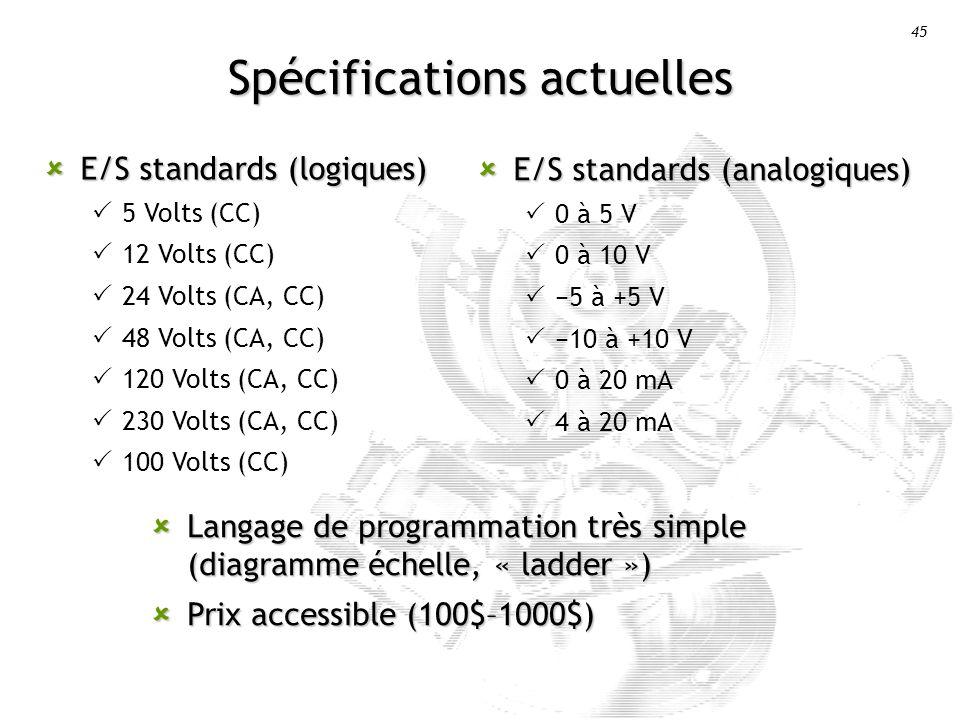 45 Spécifications actuelles E/S standards (logiques) E/S standards (logiques) 5 Volts (CC) 12 Volts (CC) 24 Volts (CA, CC) 48 Volts (CA, CC) 120 Volts (CA, CC) 230 Volts (CA, CC) 100 Volts (CC) E/S standards (analogiques) E/S standards (analogiques) 0 à 5 V 0 à 10 V 5 à +5 V 10 à +10 V 0 à 20 mA 4 à 20 mA Langage de programmation très simple (diagramme échelle, « ladder ») Langage de programmation très simple (diagramme échelle, « ladder ») Prix accessible (100$–1000$) Prix accessible (100$–1000$)