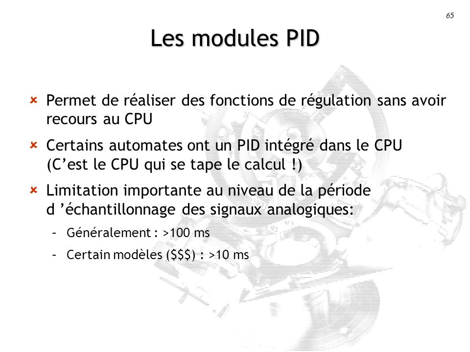 65 Les modules PID Permet de réaliser des fonctions de régulation sans avoir recours au CPU Certains automates ont un PID intégré dans le CPU (Cest le CPU qui se tape le calcul !) Limitation importante au niveau de la période d échantillonnage des signaux analogiques: –Généralement : >100 ms –Certain modèles ($$$) : >10 ms