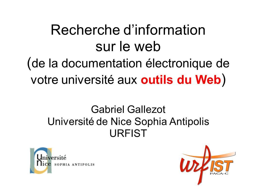 Recherche dinformation sur le web ( de la documentation électronique de votre université aux outils du Web ) Gabriel Gallezot Université de Nice Sophia Antipolis URFIST
