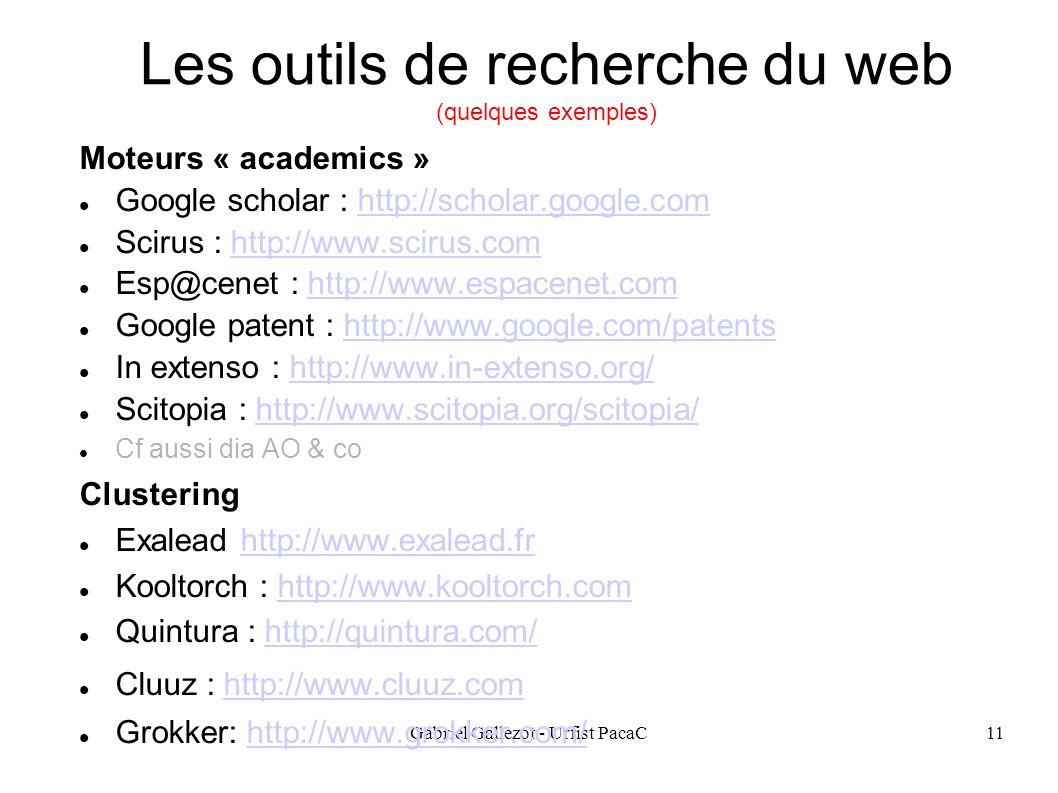 Gabriel Gallezot - Urfist PacaC11 Les outils de recherche du web (quelques exemples) Moteurs « academics » Google scholar : http://scholar.google.comhttp://scholar.google.com Scirus : http://www.scirus.comhttp://www.scirus.com Esp@cenet : http://www.espacenet.comhttp://www.espacenet.com Google patent : http://www.google.com/patentshttp://www.google.com/patents In extenso : http://www.in-extenso.org/http://www.in-extenso.org/ Scitopia : http://www.scitopia.org/scitopia/http://www.scitopia.org/scitopia/ Cf aussi dia AO & co Clustering Exalead http://www.exalead.frhttp://www.exalead.fr Kooltorch : http://www.kooltorch.comhttp://www.kooltorch.com Quintura : http://quintura.com/http://quintura.com/ Cluuz : http://www.cluuz.comhttp://www.cluuz.com Grokker: http://www.grokker.com/http://www.grokker.com/