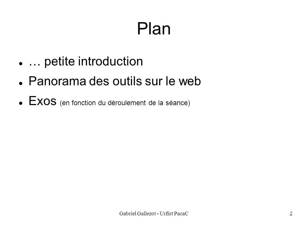 Gabriel Gallezot - Urfist PacaC2 Plan … petite introduction Panorama des outils sur le web Exos (en fonction du déroulement de la séance)