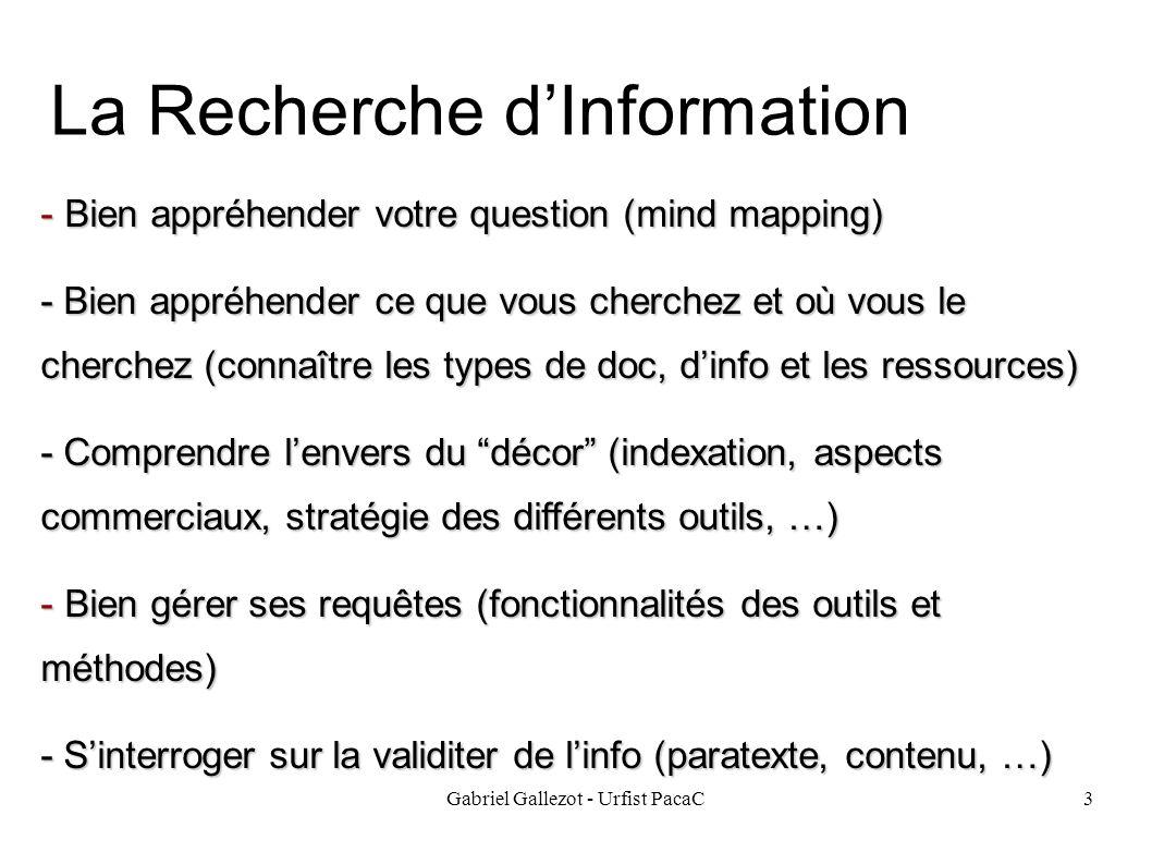 Gabriel Gallezot - Urfist PacaC3 La Recherche dInformation - Bien appréhender votre question (mind mapping) - Bien appréhender ce que vous cherchez et où vous le cherchez (connaître les types de doc, dinfo et les ressources) - Comprendre lenvers du décor (indexation, aspects commerciaux, stratégie des différents outils, …) - Bien gérer ses requêtes (fonctionnalités des outils et méthodes) - Sinterroger sur la validiter de linfo (paratexte, contenu, …)
