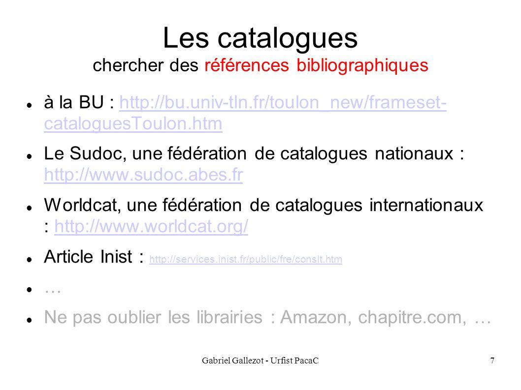 Gabriel Gallezot - Urfist PacaC7 Les catalogues chercher des références bibliographiques à la BU : http://bu.univ-tln.fr/toulon_new/frameset- cataloguesToulon.htmhttp://bu.univ-tln.fr/toulon_new/frameset- cataloguesToulon.htm Le Sudoc, une fédération de catalogues nationaux : http://www.sudoc.abes.fr http://www.sudoc.abes.fr Worldcat, une fédération de catalogues internationaux : http://www.worldcat.org/http://www.worldcat.org/ Article Inist : http://services.inist.fr/public/fre/conslt.htm http://services.inist.fr/public/fre/conslt.htm … Ne pas oublier les librairies : Amazon, chapitre.com, …
