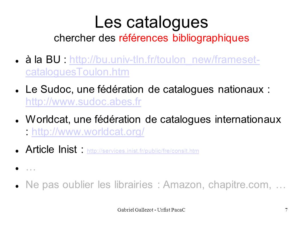 Gabriel Gallezot - Urfist PacaC8 Les Bibliothèques Numériques Gallica : http://gallica.bnf.fr/http://gallica.bnf.fr/ Europeana : http://www.europeana.eu/portal/)http://www.europeana.eu/portal/) Google book : http://books.google.com/http://books.google.com/ Le projet Gutenberg (ebook): http://www.gutenberg.org/wiki/Main_Page http://www.gutenberg.org/wiki/Main_Page Internet Archive (le web) : http://www.archive.org/ http://www.archive.org/ … Liste des Bibliothèques numériques : http://www.science.gouv.fr/fr/bibliotheques-numeriques/ et http://signets.bnf.fr/html/categories/c_011textes_num.html http://www.science.gouv.fr/fr/bibliotheques-numeriques/ http://signets.bnf.fr/html/categories/c_011textes_num.html