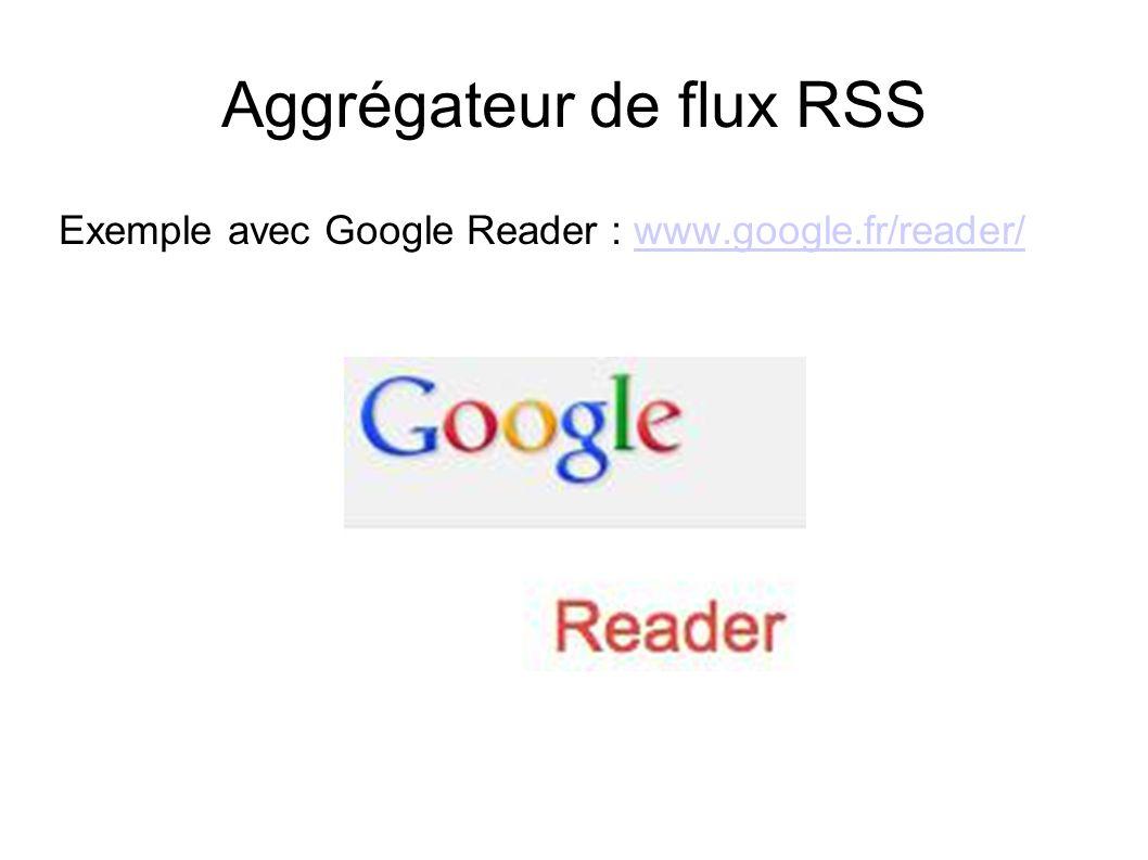 Aggrégateur de flux RSS Exemple avec Google Reader : www.google.fr/reader/www.google.fr/reader/