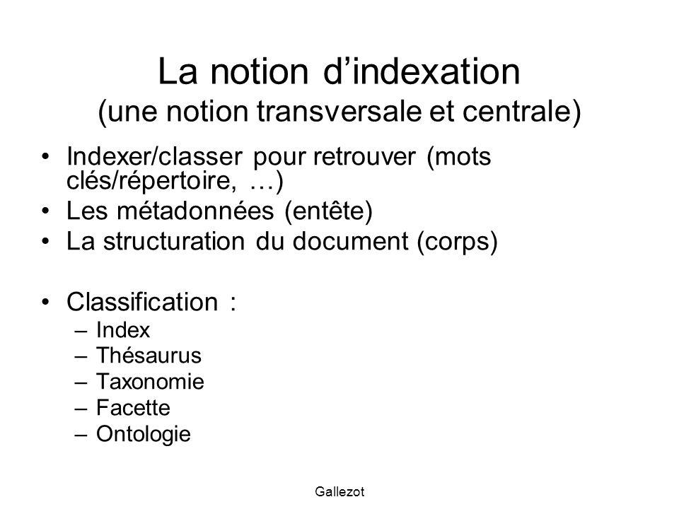 Gallezot La notion dindexation (une notion transversale et centrale) Indexer/classer pour retrouver (mots clés/répertoire, …) Les métadonnées (entête)