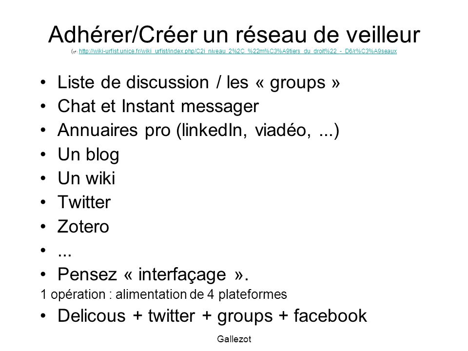 Gallezot Adhérer/Créer un réseau de veilleur ( cf : http://wiki-urfist.unice.fr/wiki_urfist/index.php/C2i_niveau_2%2C_%22m%C3%A9tiers_du_droit%22_-_D6