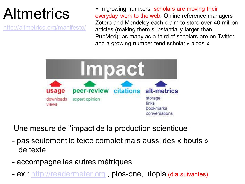 Altmetrics http://altmetrics.org/manifesto/ http://altmetrics.org/manifesto/ Une mesure de l'impact de la production scientique : - pas seulement le t
