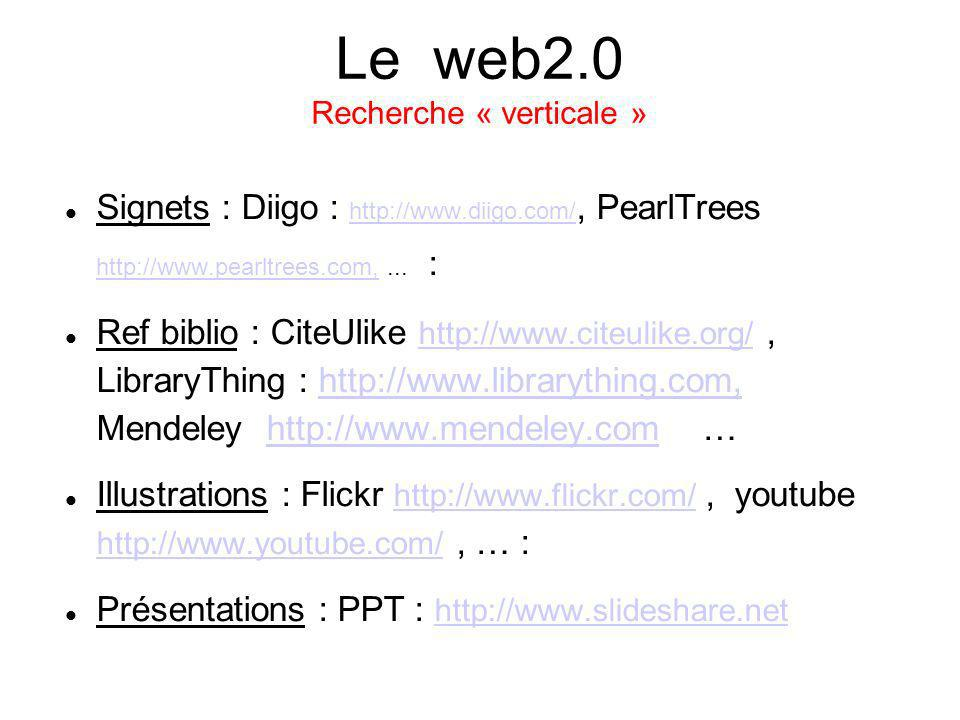 Le web2.0 Recherche « verticale » Signets : Diigo : http://www.diigo.com/, PearlTrees http://www.pearltrees.com,... : http://www.diigo.com/ http://www