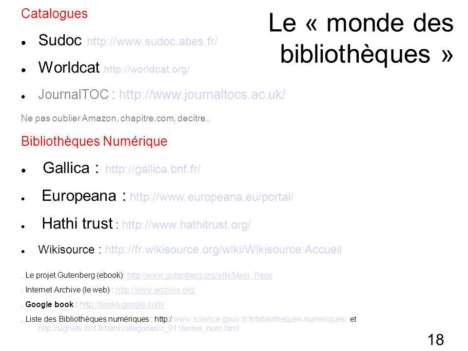 18 Le « monde des bibliothèques » Catalogues Sudoc http://www.sudoc.abes.fr/ Worldcat http://worldcat.org/ JournalTOC : http://www.journaltocs.ac.uk/