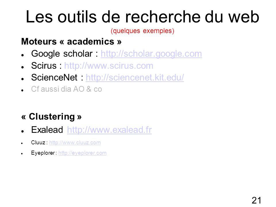 21 Les outils de recherche du web (quelques exemples) Moteurs « academics » Google scholar : http://scholar.google.comhttp://scholar.google.com Scirus : http://www.scirus.com ScienceNet : http://sciencenet.kit.edu/http://sciencenet.kit.edu/ Cf aussi dia AO & co « Clustering » Exalead http://www.exalead.frhttp://www.exalead.fr Cluuz : http://www.cluuz.comhttp://www.cluuz.com Eyeplorer : http://eyeplorer.comhttp://eyeplorer.com