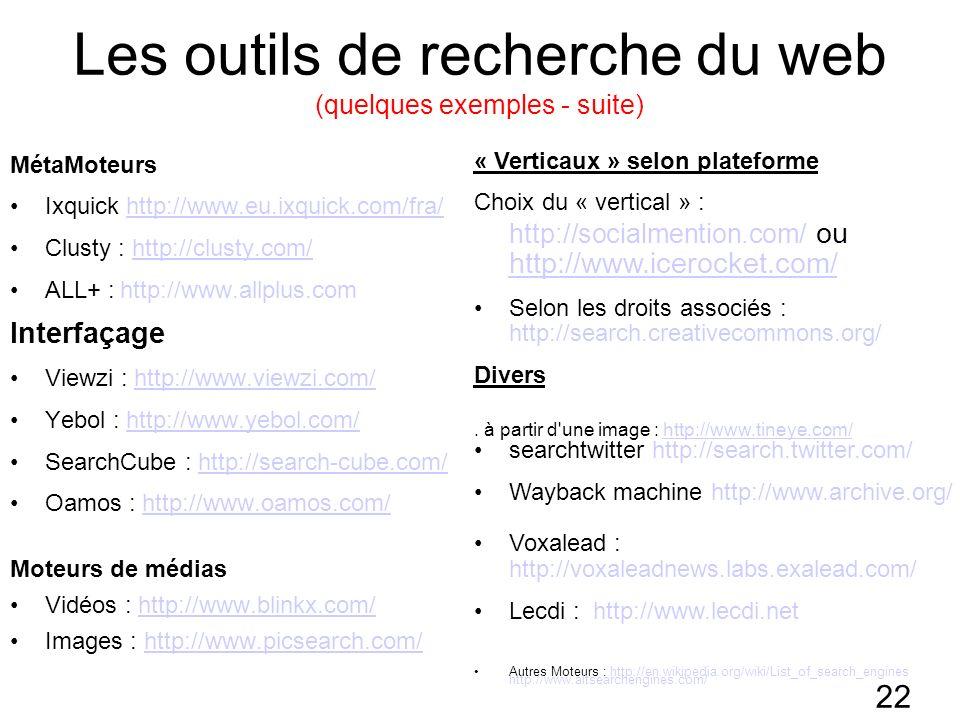 22 Les outils de recherche du web (quelques exemples - suite) MétaMoteurs Ixquick http://www.eu.ixquick.com/fra/http://www.eu.ixquick.com/fra/ Clusty : http://clusty.com/http://clusty.com/ ALL+ : http://www.allplus.com Interfaçage Viewzi : http://www.viewzi.com/http://www.viewzi.com/ Yebol : http://www.yebol.com/http://www.yebol.com/ SearchCube : http://search-cube.com/http://search-cube.com/ Oamos : http://www.oamos.com/http://www.oamos.com/ Moteurs de médias Vidéos : http://www.blinkx.com/http://www.blinkx.com/ Images : http://www.picsearch.com/http://www.picsearch.com/ « Verticaux » selon plateforme Choix du « vertical » : http://socialmention.com/ ou http://www.icerocket.com/ http://www.icerocket.com/ Selon les droits associés : http://search.creativecommons.org/ Divers.