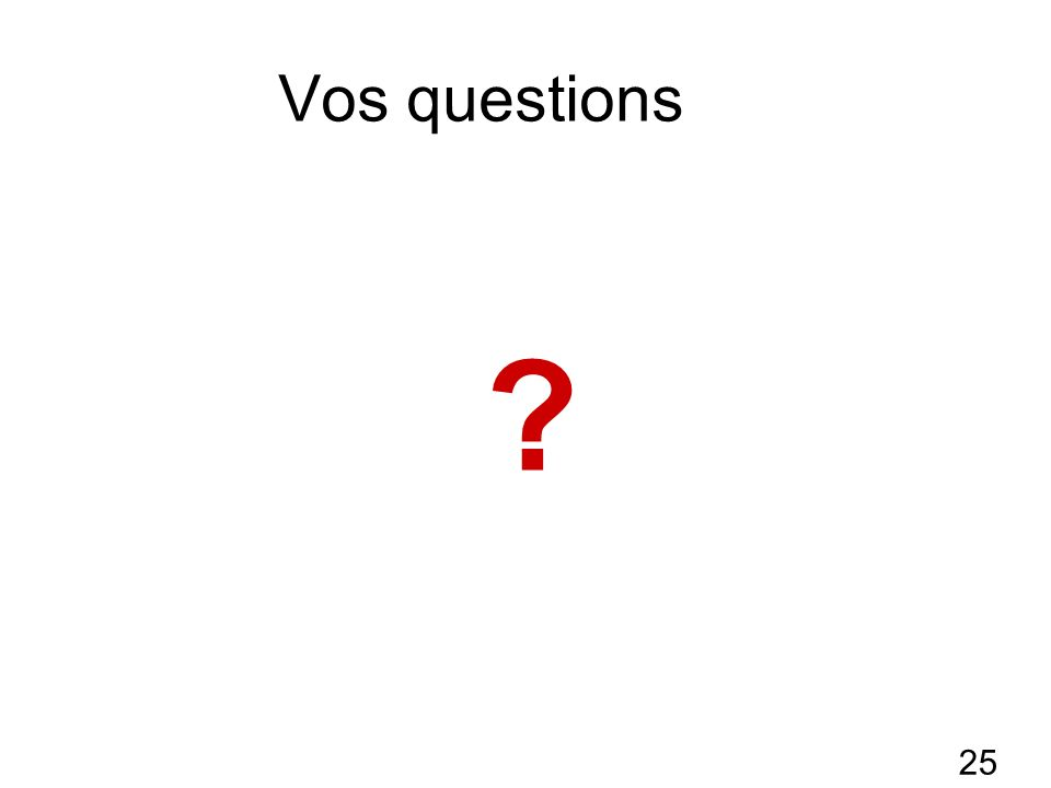 25 Vos questions ?