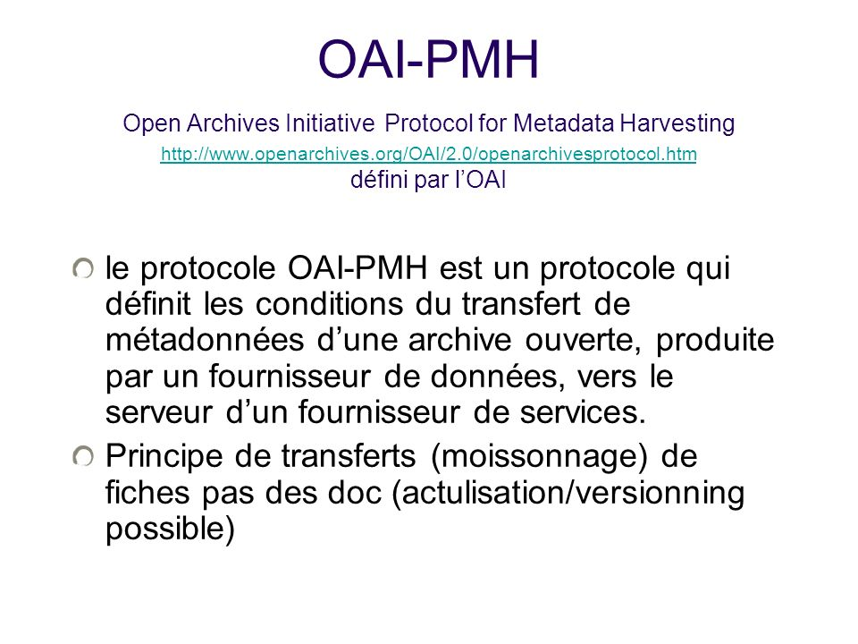 OAI-PMH Open Archives Initiative Protocol for Metadata Harvesting http://www.openarchives.org/OAI/2.0/openarchivesprotocol.htm défini par lOAI http://
