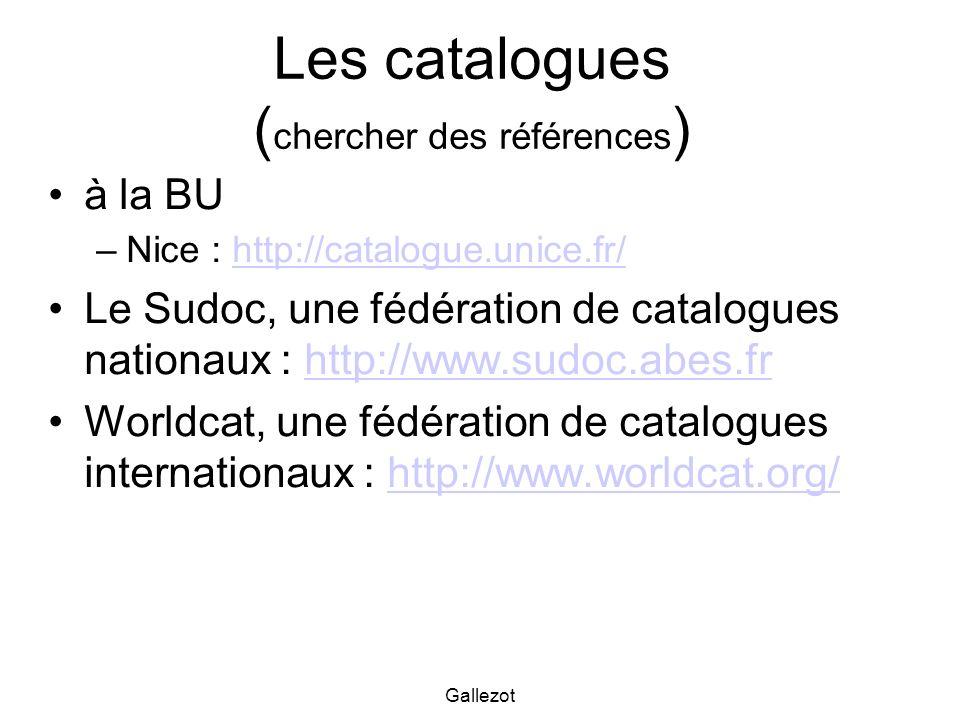 Gallezot Les catalogues ( chercher des références ) à la BU –Nice : http://catalogue.unice.fr/http://catalogue.unice.fr/ Le Sudoc, une fédération de c