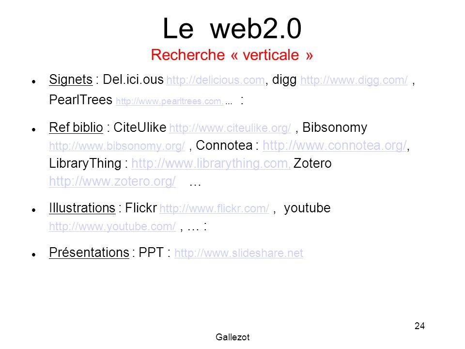 Gallezot 24 Le web2.0 Recherche « verticale » Signets : Del.ici.ous http://delicious.com, digg http://www.digg.com/, PearlTrees http://www.pearltrees.