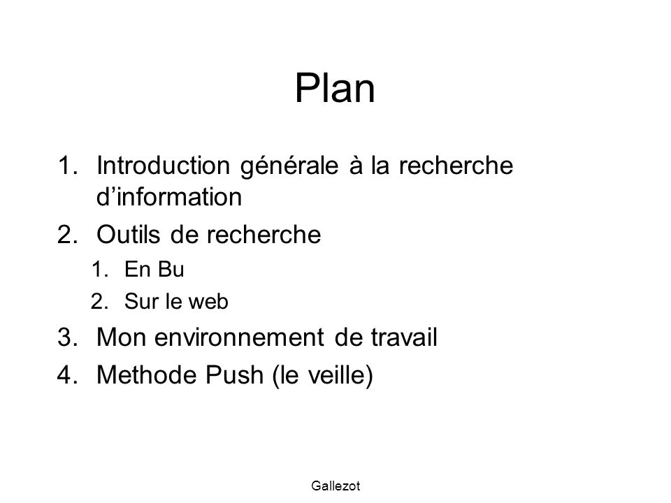Gallezot Plan 1.Introduction générale à la recherche dinformation 2.Outils de recherche 1.En Bu 2.Sur le web 3.Mon environnement de travail 4.Methode