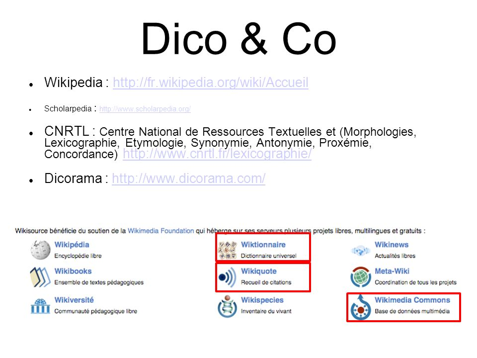 Dico & Co Wikipedia : http://fr.wikipedia.org/wiki/Accueilhttp://fr.wikipedia.org/wiki/Accueil Scholarpedia : http://www.scholarpedia.org/ http://www.scholarpedia.org/ CNRTL : Centre National de Ressources Textuelles et (Morphologies, Lexicographie, Etymologie, Synonymie, Antonymie, Proxémie, Concordance) http://www.cnrtl.fr/lexicographie/http://www.cnrtl.fr/lexicographie/ Dicorama : http://www.dicorama.com/http://www.dicorama.com/