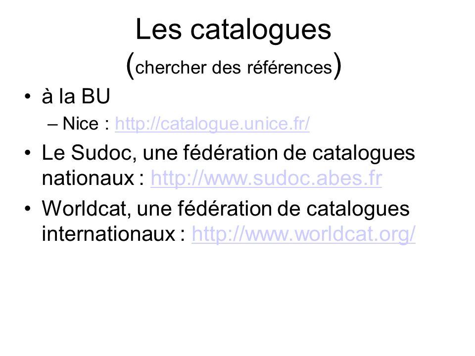 Les catalogues ( chercher des références ) à la BU –Nice : http://catalogue.unice.fr/http://catalogue.unice.fr/ Le Sudoc, une fédération de catalogues