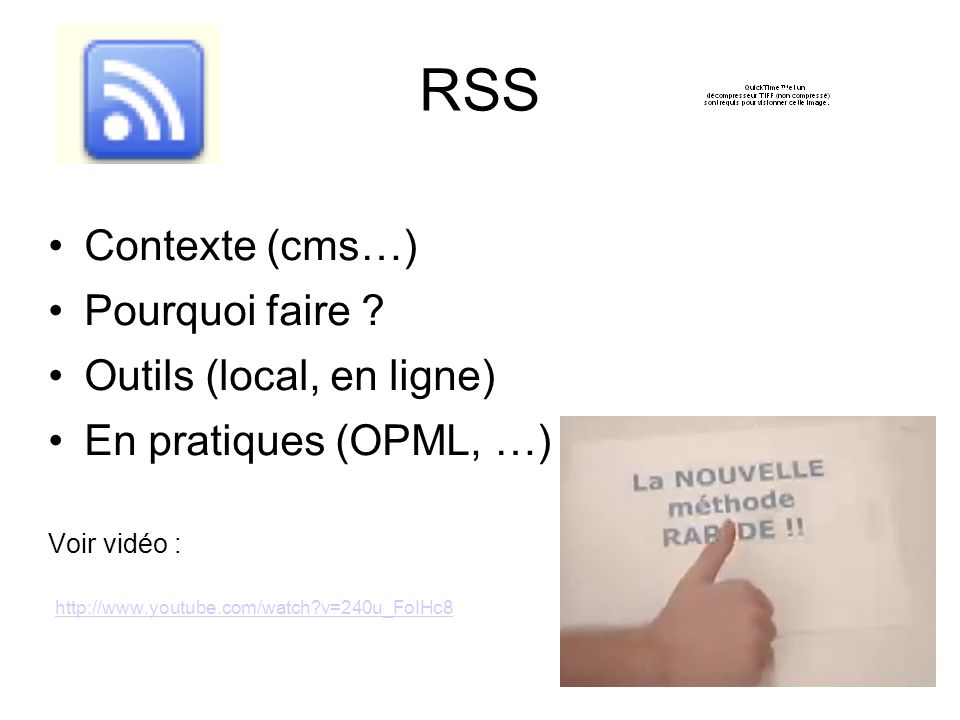 RSS Contexte (cms…) Pourquoi faire ? Outils (local, en ligne) En pratiques (OPML, …) Voir vidéo : http://www.youtube.com/watch?v=240u_FoIHc8