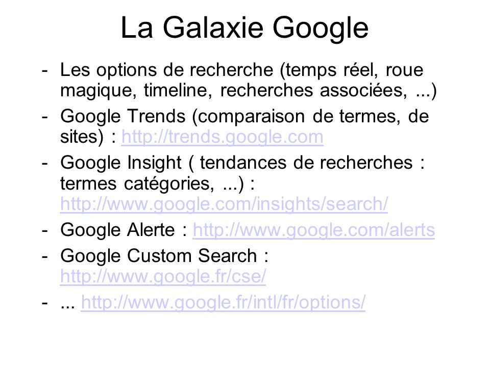 La Galaxie Google -Les options de recherche (temps réel, roue magique, timeline, recherches associées,...) -Google Trends (comparaison de termes, de sites) : http://trends.google.comhttp://trends.google.com -Google Insight ( tendances de recherches : termes catégories,...) : http://www.google.com/insights/search/ http://www.google.com/insights/search/ -Google Alerte : http://www.google.com/alertshttp://www.google.com/alerts -Google Custom Search : http://www.google.fr/cse/ http://www.google.fr/cse/ -...