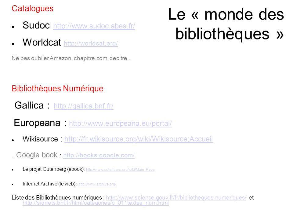 Le « monde des bibliothèques » Catalogues Sudoc http://www.sudoc.abes.fr/ http://www.sudoc.abes.fr/ Worldcat http://worldcat.org/ http://worldcat.org/ Ne pas oublier Amazon, chapitre.com, decitre..