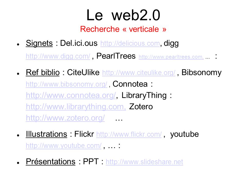 Le web2.0 Recherche « verticale » Signets : Del.ici.ous http://delicious.com, digg http://www.digg.com/, PearlTrees http://www.pearltrees.com,... : ht