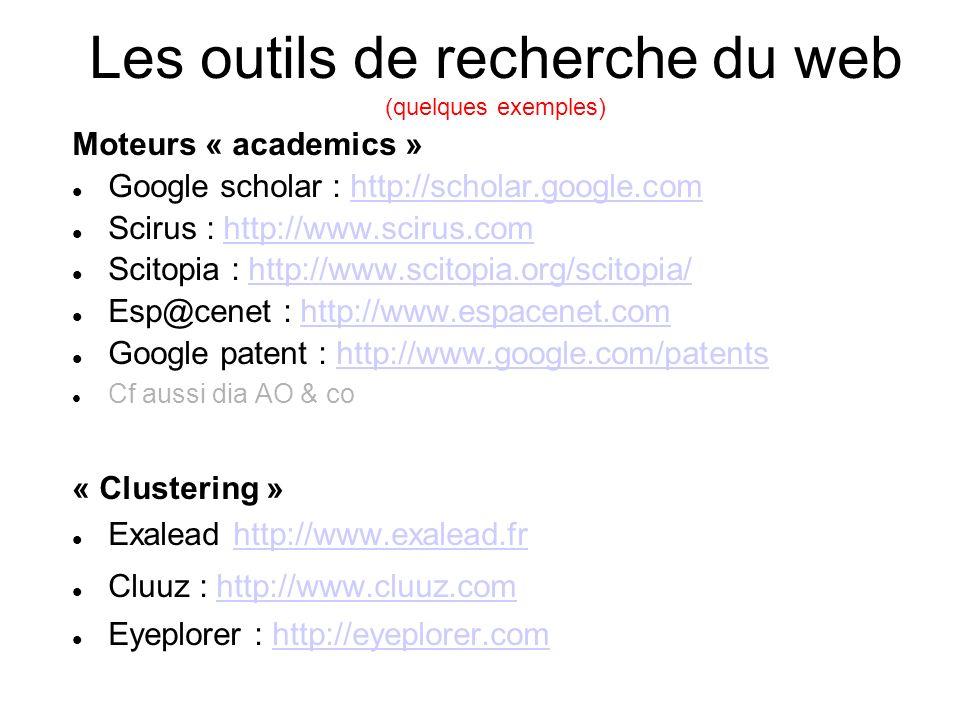 Les outils de recherche du web (quelques exemples) Moteurs « academics » Google scholar : http://scholar.google.comhttp://scholar.google.com Scirus : http://www.scirus.comhttp://www.scirus.com Scitopia : http://www.scitopia.org/scitopia/http://www.scitopia.org/scitopia/ Esp@cenet : http://www.espacenet.comhttp://www.espacenet.com Google patent : http://www.google.com/patentshttp://www.google.com/patents Cf aussi dia AO & co « Clustering » Exalead http://www.exalead.frhttp://www.exalead.fr Cluuz : http://www.cluuz.comhttp://www.cluuz.com Eyeplorer : http://eyeplorer.comhttp://eyeplorer.com