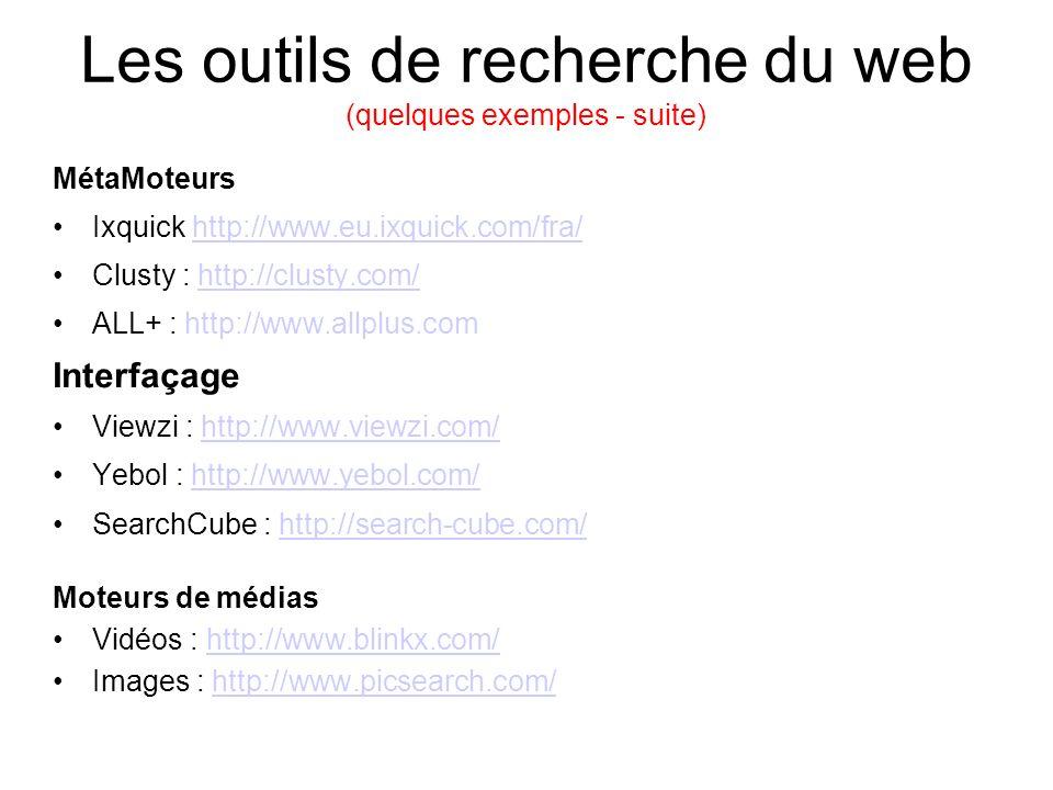 Les outils de recherche du web (quelques exemples - suite) MétaMoteurs Ixquick http://www.eu.ixquick.com/fra/http://www.eu.ixquick.com/fra/ Clusty : http://clusty.com/http://clusty.com/ ALL+ : http://www.allplus.com Interfaçage Viewzi : http://www.viewzi.com/http://www.viewzi.com/ Yebol : http://www.yebol.com/http://www.yebol.com/ SearchCube : http://search-cube.com/http://search-cube.com/ Moteurs de médias Vidéos : http://www.blinkx.com/http://www.blinkx.com/ Images : http://www.picsearch.com/http://www.picsearch.com/
