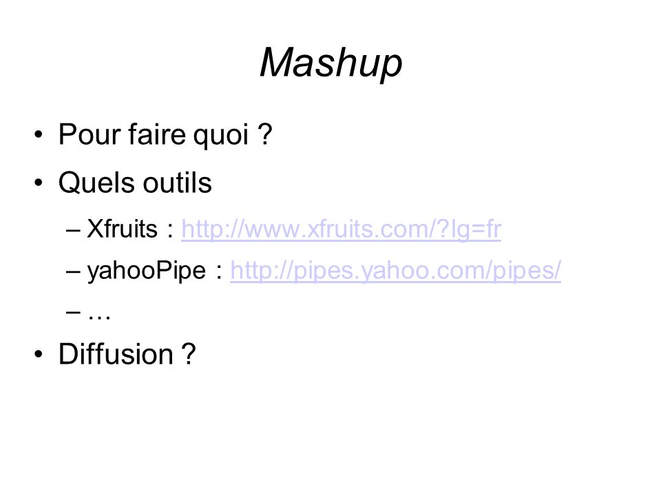 Mashup Pour faire quoi ? Quels outils –Xfruits : http://www.xfruits.com/?lg=frhttp://www.xfruits.com/?lg=fr –yahooPipe : http://pipes.yahoo.com/pipes/