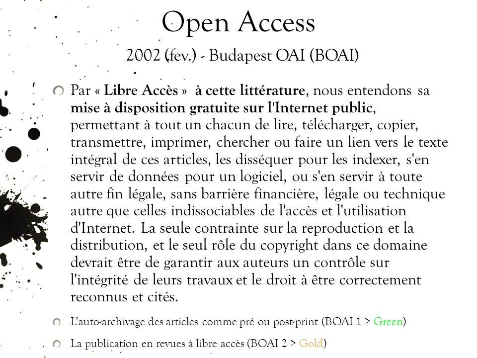 Open Access 2002 (fev.) - Budapest OAI (BOAI) Par « Libre Accès » à cette littérature, nous entendons sa mise à disposition gratuite sur l Internet public, permettant à tout un chacun de lire, télécharger, copier, transmettre, imprimer, chercher ou faire un lien vers le texte intégral de ces articles, les disséquer pour les indexer, s en servir de données pour un logiciel, ou s en servir à toute autre fin légale, sans barrière financière, légale ou technique autre que celles indissociables de l accès et l utilisation d Internet.