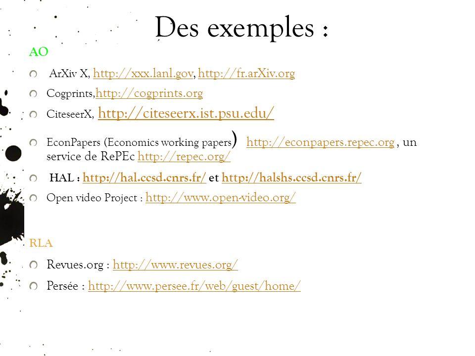 Des exemples : AO ArXiv X, http://xxx.lanl.gov, http://fr.arXiv.org http://xxx.lanl.govhttp://fr.arXiv.org Cogprints, http://cogprints.org http://cogprints.org CiteseerX, http://citeseerx.ist.psu.edu/ http://citeseerx.ist.psu.edu/ EconPapers (Economics working papers ) http://econpapers.repec.org, un service de RePEc http://repec.org/ http://econpapers.repec.orghttp://repec.org/ HAL : http://hal.ccsd.cnrs.fr/ et http://halshs.ccsd.cnrs.fr/ http://hal.ccsd.cnrs.fr/http://halshs.ccsd.cnrs.fr/ Open video Project : http://www.open-video.org/ http://www.open-video.org/ RLA Revues.org : http://www.revues.org/http://www.revues.org/ Persée : http://www.persee.fr/web/guest/home/http://www.persee.fr/web/guest/home/