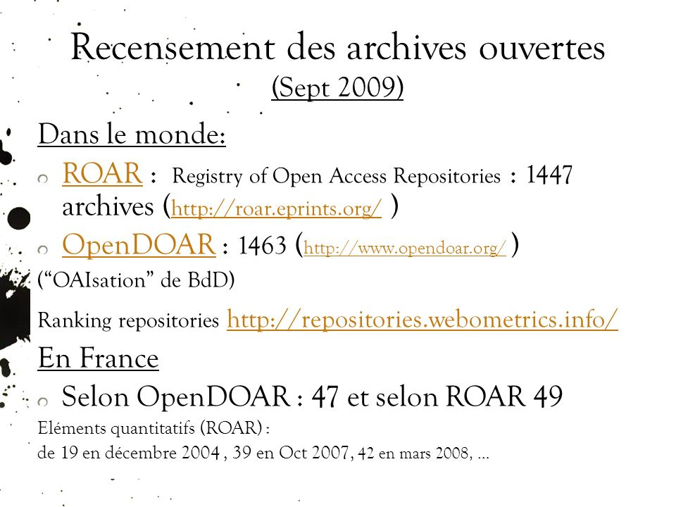 Recensement des archives ouvertes (Sept 2009) Dans le monde: ROARROAR : Registry of Open Access Repositories : 1447 archives ( http://roar.eprints.org/ ) http://roar.eprints.org/ OpenDOAROpenDOAR : 1463 ( http://www.opendoar.org/ ) http://www.opendoar.org/ (OAIsation de BdD) Ranking repositories http://repositories.webometrics.info/ http://repositories.webometrics.info/ En France Selon OpenDOAR : 47 et selon ROAR 49 Eléments quantitatifs (ROAR) : de 19 en décembre 2004, 39 en Oct 2007, 42 en mars 2008, …