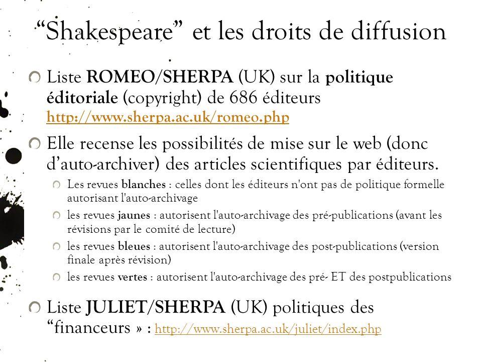 Shakespeare et les droits de diffusion Liste ROMEO/SHERPA (UK) sur la politique éditoriale (copyright) de 686 éditeurs http://www.sherpa.ac.uk/romeo.php http://www.sherpa.ac.uk/romeo.php Elle recense les possibilités de mise sur le web (donc dauto-archiver) des articles scientifiques par éditeurs.