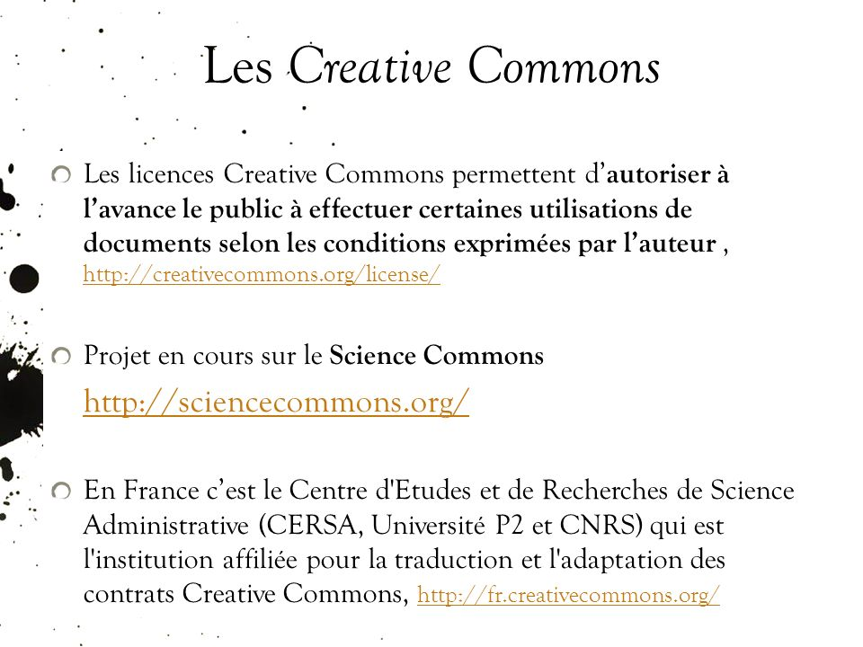 Les Creative Commons Les licences Creative Commons permettent d autoriser à lavance le public à effectuer certaines utilisations de documents selon les conditions exprimées par lauteur, http://creativecommons.org/license/ http://creativecommons.org/license/ Projet en cours sur le Science Commons http://sciencecommons.org/ http://sciencecommons.org/ En France cest le Centre d Etudes et de Recherches de Science Administrative (CERSA, Université P2 et CNRS) qui est l institution affiliée pour la traduction et l adaptation des contrats Creative Commons, http://fr.creativecommons.org/ http://fr.creativecommons.org/