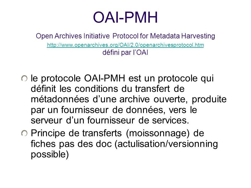 OAI-PMH Open Archives Initiative Protocol for Metadata Harvesting http://www.openarchives.org/OAI/2.0/openarchivesprotocol.htm défini par lOAI http://www.openarchives.org/OAI/2.0/openarchivesprotocol.htm le protocole OAI-PMH est un protocole qui définit les conditions du transfert de métadonnées dune archive ouverte, produite par un fournisseur de données, vers le serveur dun fournisseur de services.