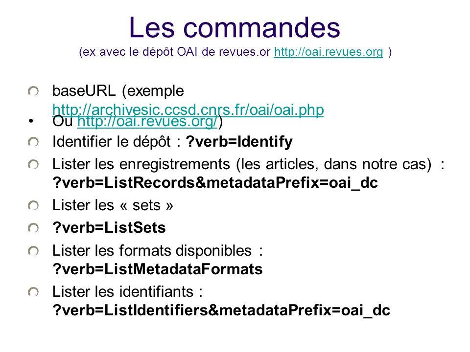 Les commandes (ex avec le dépôt OAI de revues.or http://oai.revues.org )http://oai.revues.org baseURL (exemple http://archivesic.ccsd.cnrs.fr/oai/oai.php http://archivesic.ccsd.cnrs.fr/oai/oai.php Ou http://oai.revues.org/)http://oai.revues.org/ Identifier le dépôt : verb=Identify Lister les enregistrements (les articles, dans notre cas) : verb=ListRecords&metadataPrefix=oai_dc Lister les « sets » verb=ListSets Lister les formats disponibles : verb=ListMetadataFormats Lister les identifiants : verb=ListIdentifiers&metadataPrefix=oai_dc