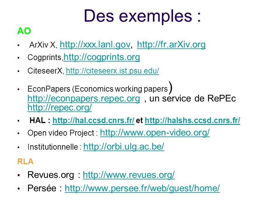 Des exemples : AO ArXiv X, http://xxx.lanl.gov, http://fr.arXiv.org http://xxx.lanl.govhttp://fr.arXiv.org Cogprints, http://cogprints.org http://cogprints.org CiteseerX, http://citeseerx.ist.psu.edu/http://citeseerx.ist.psu.edu/ EconPapers (Economics working papers ) http://econpapers.repec.org, un service de RePEc http://repec.org/ http://econpapers.repec.org http://repec.org/ HAL : http://hal.ccsd.cnrs.fr/ et http://halshs.ccsd.cnrs.fr/http://hal.ccsd.cnrs.fr/http://halshs.ccsd.cnrs.fr/ Open video Project : http://www.open-video.org/ http://www.open-video.org/ Institutionnelle : http://orbi.ulg.ac.be/ http://orbi.ulg.ac.be/ RLA Revues.org : http://www.revues.org/http://www.revues.org/ Persée : http://www.persee.fr/web/guest/home/http://www.persee.fr/web/guest/home/