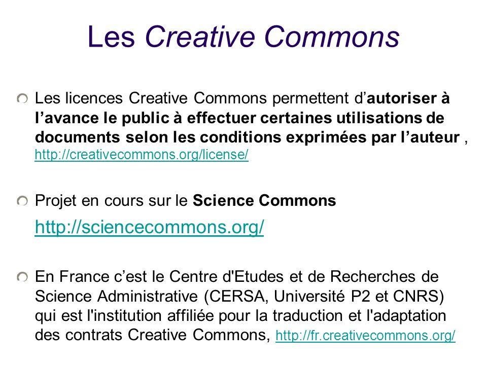 Les Creative Commons Les licences Creative Commons permettent dautoriser à lavance le public à effectuer certaines utilisations de documents selon les conditions exprimées par lauteur, http://creativecommons.org/license/ http://creativecommons.org/license/ Projet en cours sur le Science Commons http://sciencecommons.org/ http://sciencecommons.org/ En France cest le Centre d Etudes et de Recherches de Science Administrative (CERSA, Université P2 et CNRS) qui est l institution affiliée pour la traduction et l adaptation des contrats Creative Commons, http://fr.creativecommons.org/ http://fr.creativecommons.org/