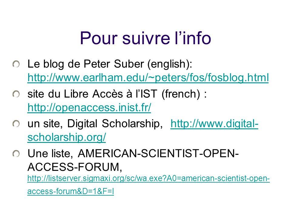 Pour suivre linfo Le blog de Peter Suber (english): http://www.earlham.edu/~peters/fos/fosblog.html http://www.earlham.edu/~peters/fos/fosblog.html site du Libre Accès à lIST (french) : http://openaccess.inist.fr/ http://openaccess.inist.fr/ un site, Digital Scholarship, http://www.digital- scholarship.org/http://www.digital- scholarship.org/ Une liste, AMERICAN-SCIENTIST-OPEN- ACCESS-FORUM, http://listserver.sigmaxi.org/sc/wa.exe A0=american-scientist-open- access-forum&D=1&F=l http://listserver.sigmaxi.org/sc/wa.exe A0=american-scientist-open- access-forum&D=1&F=l