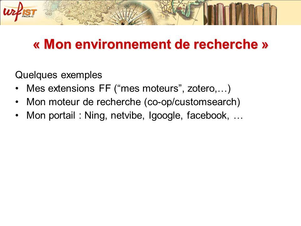 « Mon environnement de recherche » Quelques exemples Mes extensions FF (mes moteurs, zotero,…) Mon moteur de recherche (co-op/customsearch) Mon portai