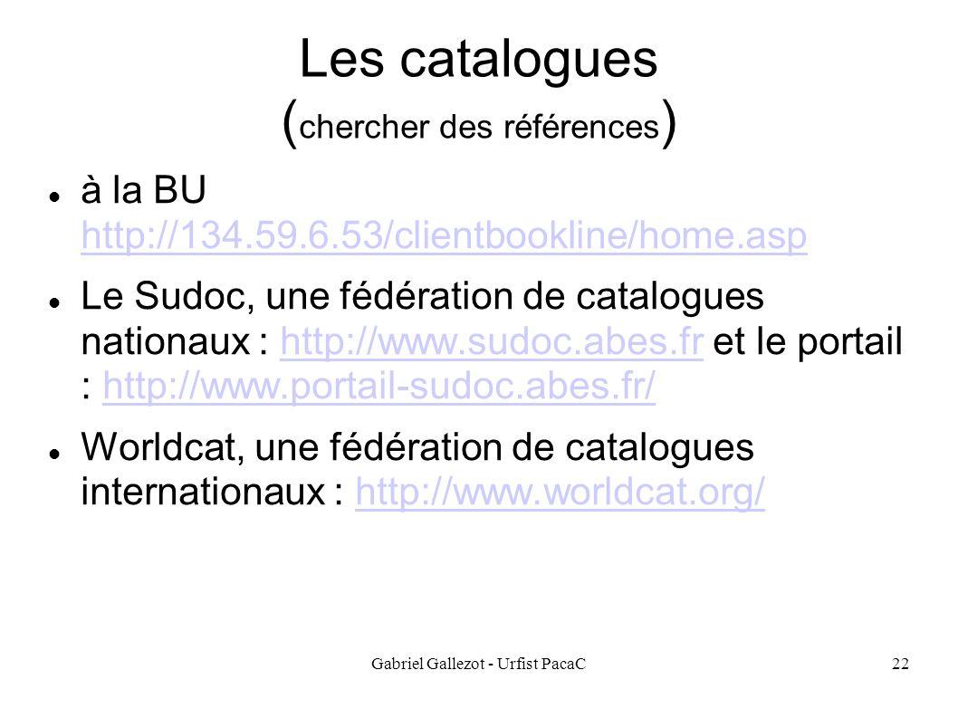 Gabriel Gallezot - Urfist PacaC22 Les catalogues ( chercher des références ) à la BU http://134.59.6.53/clientbookline/home.asp http://134.59.6.53/clientbookline/home.asp Le Sudoc, une fédération de catalogues nationaux : http://www.sudoc.abes.fr et le portail : http://www.portail-sudoc.abes.fr/http://www.sudoc.abes.frhttp://www.portail-sudoc.abes.fr/ Worldcat, une fédération de catalogues internationaux : http://www.worldcat.org/http://www.worldcat.org/