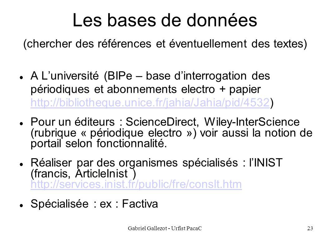 Gabriel Gallezot - Urfist PacaC23 Les bases de données (chercher des références et éventuellement des textes) A Luniversité (BIPe – base dinterrogation des périodiques et abonnements electro + papier http://bibliotheque.unice.fr/jahia/Jahia/pid/4532) http://bibliotheque.unice.fr/jahia/Jahia/pid/4532 Pour un éditeurs : ScienceDirect, Wiley-InterScience (rubrique « périodique electro ») voir aussi la notion de portail selon fonctionnalité.