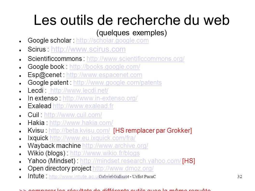 Gabriel Gallezot - Urfist PacaC32 Les outils de recherche du web (quelques exemples) Google scholar : http://scholar.google.comhttp://scholar.google.com Scirus : http://www.scirus.com http://www.scirus.com Scientificcommons : http://www.scientificcommons.org/http://www.scientificcommons.org/ Google book : http://books.google.com/http://books.google.com/ Esp@cenet : http://www.espacenet.comhttp://www.espacenet.com Google patent : http://www.google.com/patentshttp://www.google.com/patents Lecdi : http://www.lecdi.net/ http://www.lecdi.net/ In extenso : http://www.in-extenso.org/http://www.in-extenso.org/ Exalead http://www.exalead.frhttp://www.exalead.fr Cuil : http://www.cuil.com/http://www.cuil.com/ Hakia : http://www.hakia.com/http://www.hakia.com/ Kvisu : http://beta.kvisu.com/ [HS remplacer par Grokker]http://beta.kvisu.com/ Ixquick http://www.eu.ixquick.com/fra/http://www.eu.ixquick.com/fra/ Wayback machine http://www.archive.org/http://www.archive.org/ Wikio (blogs) : http://www.wikio.fr/blogshttp://www.wikio.fr/blogs Yahoo (Mindset) : http://mindset.research.yahoo.com/ [HS]http://mindset.research.yahoo.com/ Open directory project http://www.dmoz.org/http://www.dmoz.org/ Intute : http://www.intute.ac.uk/about.html http://www.intute.ac.uk/about.html >> comparer les résultats de différents outils avec la même requête