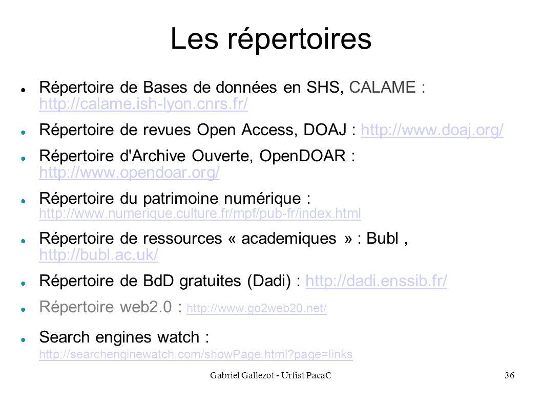 Gabriel Gallezot - Urfist PacaC36 Les répertoires Répertoire de Bases de données en SHS, CALAME : http://calame.ish-lyon.cnrs.fr/ http://calame.ish-lyon.cnrs.fr/ Répertoire de revues Open Access, DOAJ : http://www.doaj.org/http://www.doaj.org/ Répertoire d Archive Ouverte, OpenDOAR : http://www.opendoar.org/ http://www.opendoar.org/ Répertoire du patrimoine numérique : http://www.numerique.culture.fr/mpf/pub-fr/index.html http://www.numerique.culture.fr/mpf/pub-fr/index.html Répertoire de ressources « academiques » : Bubl, http://bubl.ac.uk/ http://bubl.ac.uk/ Répertoire de BdD gratuites (Dadi) : http://dadi.enssib.fr/http://dadi.enssib.fr/ Répertoire web2.0 : http://www.go2web20.net/ http://www.go2web20.net/ Search engines watch : http://searchenginewatch.com/showPage.html?page=links http://searchenginewatch.com/showPage.html?page=links