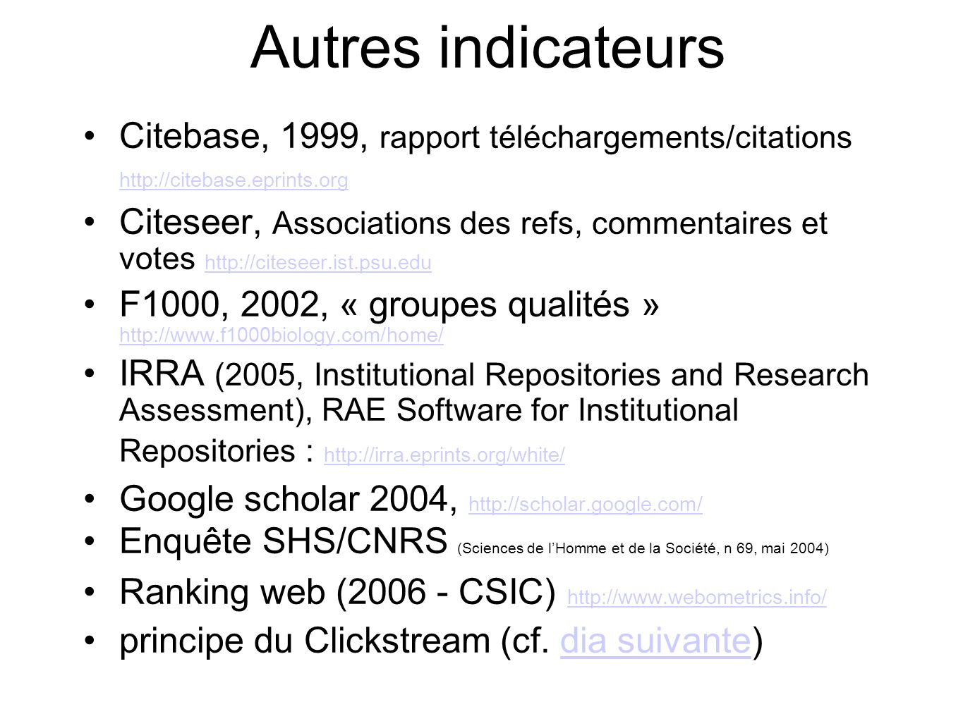 Autres indicateurs Citebase, 1999, rapport téléchargements/citations http://citebase.eprints.org http://citebase.eprints.org Citeseer, Associations des refs, commentaires et votes http://citeseer.ist.psu.edu http://citeseer.ist.psu.edu F1000, 2002, « groupes qualités » http://www.f1000biology.com/home/ http://www.f1000biology.com/home/ IRRA (2005, Institutional Repositories and Research Assessment), RAE Software for Institutional Repositories : http://irra.eprints.org/white/ http://irra.eprints.org/white/ Google scholar 2004, http://scholar.google.com/ http://scholar.google.com/ Enquête SHS/CNRS (Sciences de lHomme et de la Société, n 69, mai 2004) Ranking web (2006 - CSIC) http://www.webometrics.info/ http://www.webometrics.info/ principe du Clickstream (cf.
