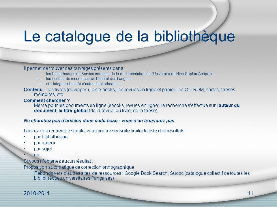 2010-201111 Le catalogue de la bibliothèque Il permet de trouver des ouvrages présents dans : –les bibliothèques du Service commun de la documentation de l Université de Nice-Sophia Antipolis –les centres de ressources de l Institut des Langues –et il intègrera bientôt d autres bibliothèques.